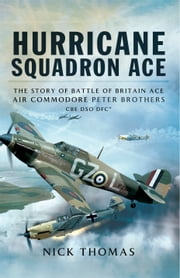 Hurricane Squadron Ace - The Story of Battle of Britain Ace, Air Commodore Peter Brothers, CBE, DSO, DFC and Bar ebook by Nick Thomas