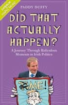 Did That Actually Happen? - A Journey Through Unbelievable Moments in Irish Politics ebook by Paddy Duffy