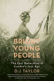 Bright Young People - The Lost Generation of London's Jazz Age ebook by D. J. Taylor