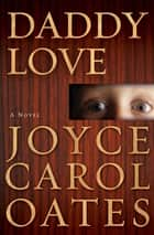 Daddy Love - A Novel ebook by Joyce Carol Oates