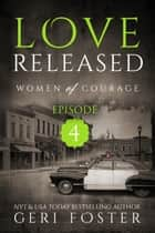 Love Released: Women of Courage, Episode Four ebook by Geri Foster
