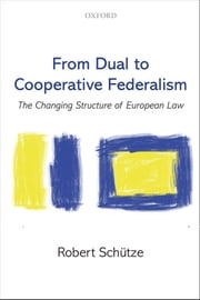 From Dual to Cooperative Federalism: The Changing Structure of European Law ebook by Robert Schütze