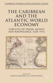 The Caribbean and the Atlantic World Economy - Circuits of trade, money and knowledge, 1650-1914 ebook by Dr. Adrian Leonard,Dr. David Pretel