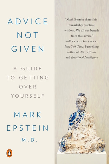 Advice Not Given - A Guide to Getting Over Yourself eBook by Mark Epstein, M.D.