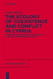 The Ecology of Coexistence and Conflict in Cyprus - Exploring the Religion, Nature, and Culture of a Mediterranean Island ebook by Irene Dietzel