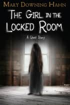 The Girl in the Locked Room - A Ghost Story ebook by Mary Downing Hahn
