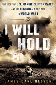 I Will Hold - The Story of USMC Legend Clifton B. Cates From Belleau Wood to Victory in the Great War ebook by James Carl Nelson