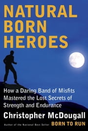 Natural Born Heroes - How a Daring Band of Misfits Mastered the Lost Secrets of Strength and Endurance ebook by Christopher McDougall
