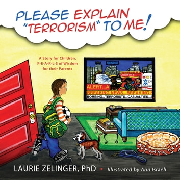 Please Explain Terrorism To Me - A Story for Children, PEARLS of Wisdom for their Parents ebook by Laurie Zelinger