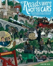 Roads Were Not Built for Cars - How cyclists were the first to push for good roads & became the pioneers of motoring ebook by Carlton Reid