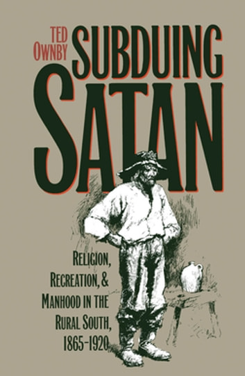 Subduing Satan - Religion, Recreation, and Manhood in the Rural South, 1865-1920 ebook by Ted Ownby