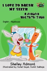 I Love to Brush My Teeth: English Ukrainian Bilingual Edition Я люблю чистити зуби - English Ukrainian Bilingual Collection eBook by Shelley Admont, S.A. Publishing