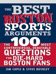 Best Boston Sports Arguments - The 100 Most Controversial, Debatable Questions for Die-Hard Boston Fans ebook by Jim Caple,Steve Buckley