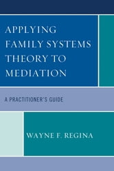 Applying Family Systems Theory to Mediation - A Practitioner's Guide ebook by Wayne F. Regina