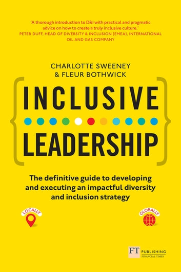 Inclusive Leadership: The Definitive Guide to Developing and Executing an Impactful Diversity and Inclusion Strategy - - Locally and Globally eBook by Charlotte Sweeney,Fleur Bothwick