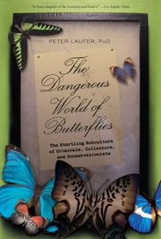 Dangerous World of Butterflies - The Startling Subculture of Criminals, Collectors, and Conservationists ebook by Peter Laufer