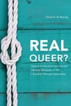 Real Queer? - Sexual Orientation and Gender Identity Refugees in the Canadian Refugee Apparatus ebook by David A. B. Murray