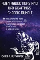 Alien Abductions and UFO Sightings 5-Book Bundle - The Big Book of UFOs / I Saw It Too! / Abductions and Aliens / and 2 more ebook by Chris A. Rutkowski