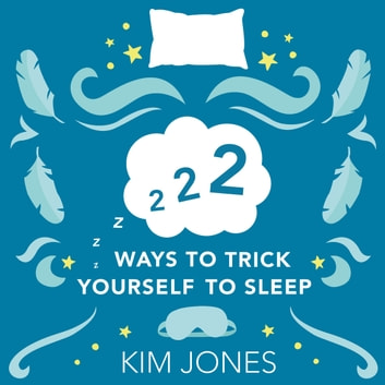 222 Ways to Trick Yourself to Sleep - Scientifically Supported Ways to Fall Asleep and Stay Asleep audiobook by Kim Jones