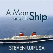 A Man and His Ship - America's Greatest Naval Architect and His Quest to Build the S.S. United States audiobook by Steven Ujifusa