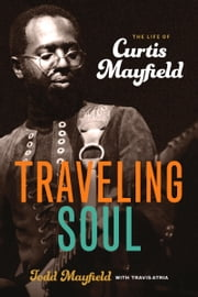 Traveling Soul - The Life of Curtis Mayfield ebook by Todd Mayfield,Travis Atria