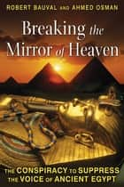 Breaking the Mirror of Heaven: The Conspiracy to Suppress the Voice of Ancient Egypt ebook by Robert Bauval,Ahmed Osman