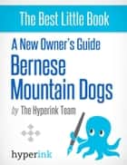 A New Owner's Guide to Bernese Mountain Dogs ebook by The Hyperink  Team