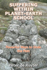 Suffering Within Planet-Earth School - Powerful ways to undo the pain ebook by Peter de Ruyter