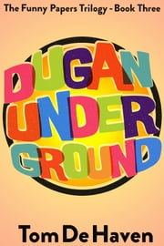 Dugan Under Ground - (The Funny Papers Trilogy - Book Three) ebook by Tom De Haven