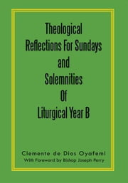 Theological Reflections For Sundays and Solemnities Of Liturgical Year B ebook by Clemente de Dios Oyafemi