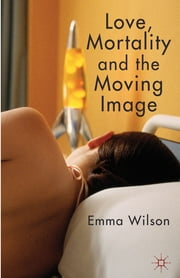 Love, Mortality and the Moving Image ebook by Dr. Emma Wilson