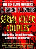 Serial Killer Couples: Bonded by Sexual Depravity, Abduction, and Murder ebook by R. Barri Flowers