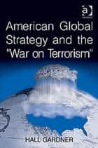 American Global Strategy and the 'War on Terrorism' ebook by Professor Hall Gardner