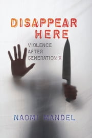 Disappear Here - Violence after Generation X ebook by Naomi Mandel