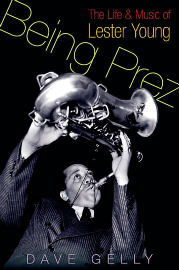Being Prez - The Life and Music of Lester Young ebook by Dave Gelly