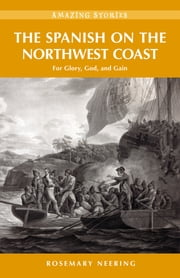 The Spanish on the Northwest Coast - For Glory, God and Gain ebook by Rosemary Neering