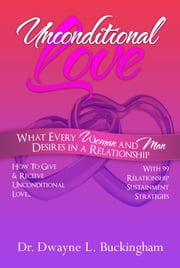 Unconditional Love - What Every Woman and Man Desires In A Relationship ebook by Dr. Dwayne L. Buckingham