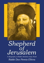 Shepherd of Jerusalem - A Biography of Rabbi Abraham Isaac Kook ebook by Rabbi Dov Peretz Elkins