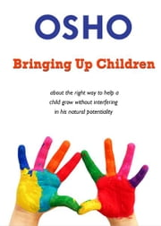 Bringing Up Children - about the right way to help a child grow without interfering in his natural potentiality ebook by Osho,Osho International Foundation