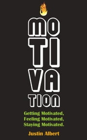 Motivation: Getting Motivated, Feeling Motivated, Staying Motivated: Motivation Psychology - Ultimate Motivational: A Practical Guide to Awaken Your Inner Motive ebook by Justin Albert