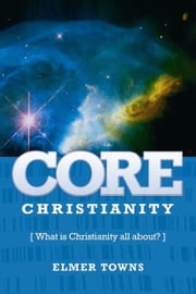 Core Christianity - What Is Christianity All About? ebook by Elmer Towns