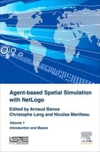 Agent-Based Spatial Simulation with NetLogo Volume 1 ebook by Arnaud Banos, Christophe Lang, Nicolas Marilleau