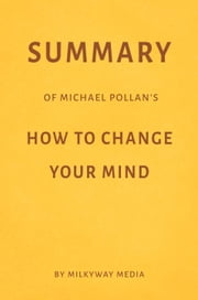 Summary of Michael Pollan's How to Change Your Mind by Milkyway Media ebook by Milkyway Media