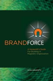 Brand Force: A Nonprofit's Guide For Building A Magnetic Organization ebook by Donald Argento