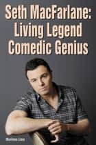 Seth MacFarlane: Living Legend Comedic Genius ebook by Marilene Lima