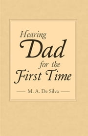 Hearing Dad for the First Time ebook by M. A. De Silva