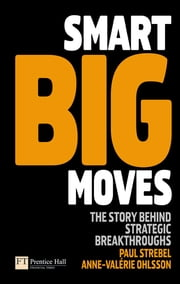 Smart Big Moves - The secrets of successful strategic shifts ebook by Anne-Valerie Ohlsson-Corboz,Prof Paul Strebel