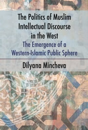 The Politics of Muslim Intellectual Discourse in the West - The Emergence of a Western-Islamic Public Sphere ebook by Dilyana Mincheva