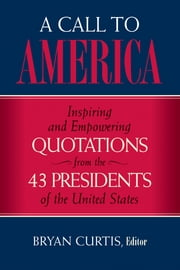 A Call to America - Inspiring and Empowering Quotations from the 43 Presidents of the United States ebook by Bryan Curtis