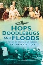 Hops, Doodlebugs and Floods ebook by Alan Whitcomb